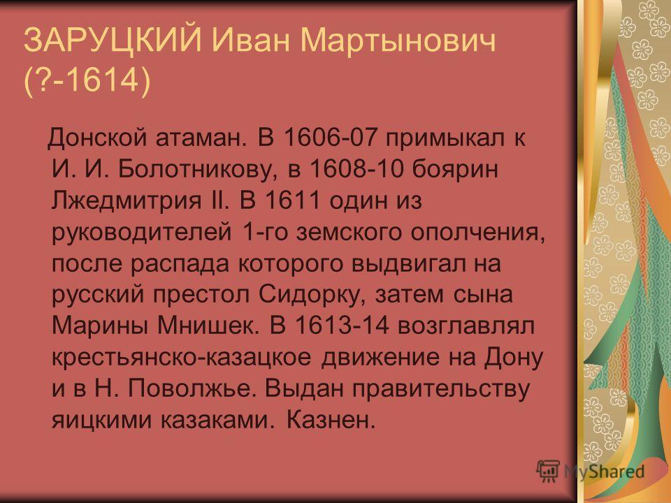 ЗАРУЦКИЙ Иван Мартынович (?-1614) Донской атаман. В 1606-07 примыкал к И. И. Болотникову, в 1608-10 боярин Лжедмитрия II. В 1611 один из руководителей 1-го земского ополчения, после распада которого выдвигал на русский престол Сидорку, затем сына Мар