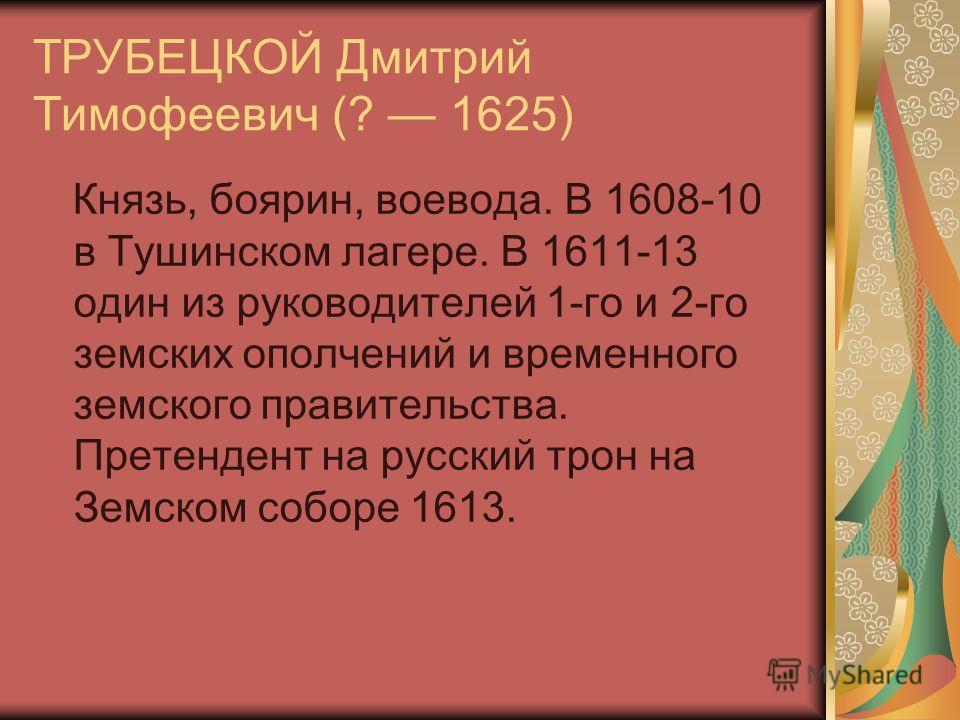 ТРУБЕЦКОЙ Дмитрий Тимофеевич (? 1625) Князь, боярин, воевода. В 1608-10 в Тушинском лагере. В 1611-13 один из руководителей 1-го и 2-го земских ополчений и временного земского правительства. Претендент на русский трон на Земском соборе 1613.