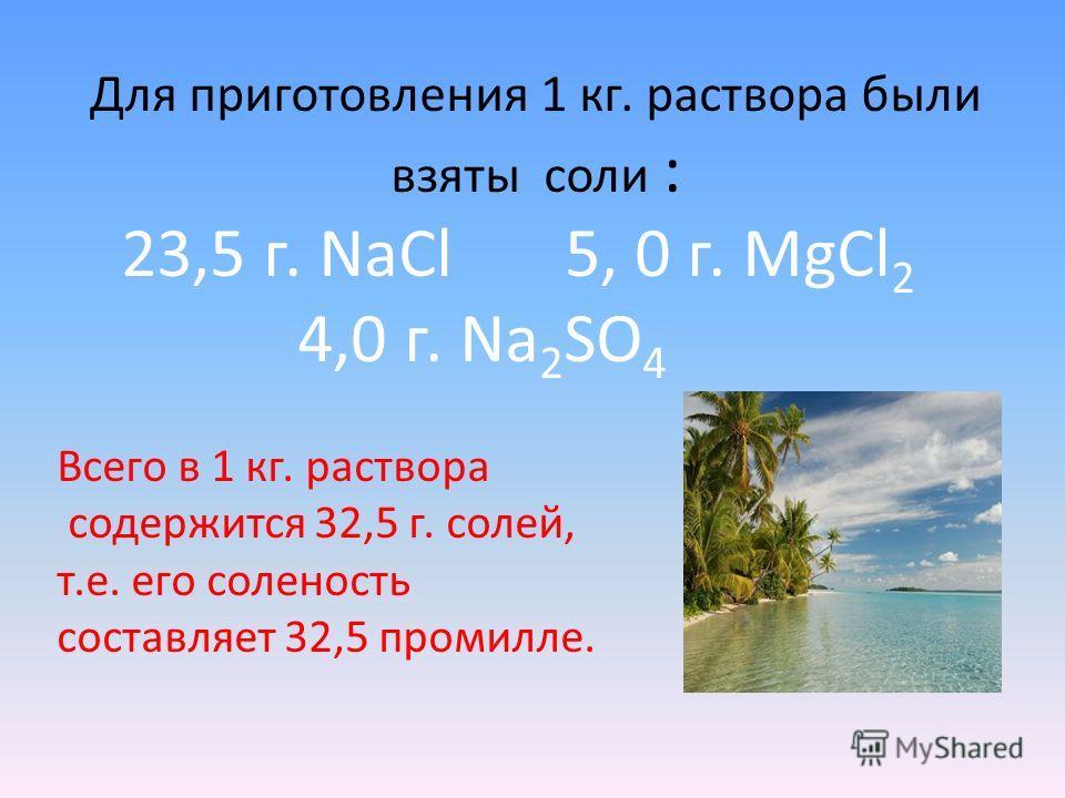 Для приготовления 1 кг. раствора были взяты соли : 23,5 г. NaCl 5, 0 г. MgCl 2 4,0 г. Na 2 SO 4 Всего в 1 кг. раствора содержится 32,5 г. солей, т.е. его соленость составляет 32,5 промилле.