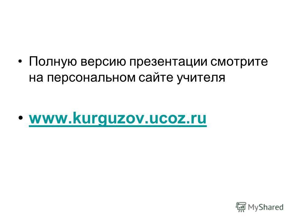 Полную версию презентации смотрите на персональном сайте учителя www.kurguzov.ucoz.ruwww.kurguzov.ucoz.ru