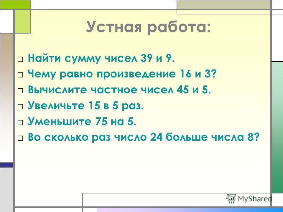 Устная работа: Найти сумму чисел 39 и 9. Чему равно произведение 16 и 3? Вычислите частное чисел 45 и 5. Увеличьте 15 в 5 раз. Уменьшите 75 на 5. Во сколько раз число 24 больше числа 8?