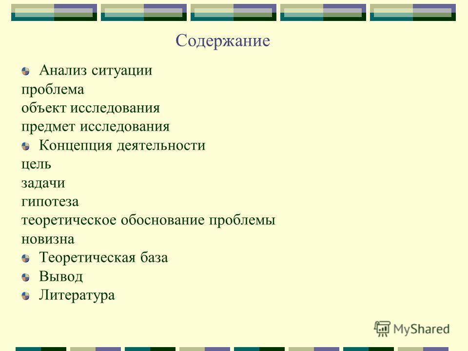 Содержание Анализ ситуации проблема объект исследования предмет исследования Концепция деятельности цель задачи гипотеза теоретическое обоснование проблемы новизна Теоретическая база Вывод Литература