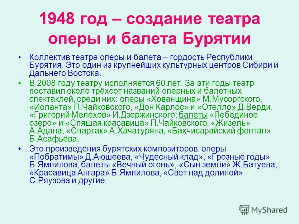 1948 год – создание театра оперы и балета Бурятии Коллектив театра оперы и балета – гордость Республики Бурятия. Это один из крупнейших культурных центров Сибири и Дальнего Востока. В 2008 году театру исполняется 60 лет. За эти годы театр поставил ок