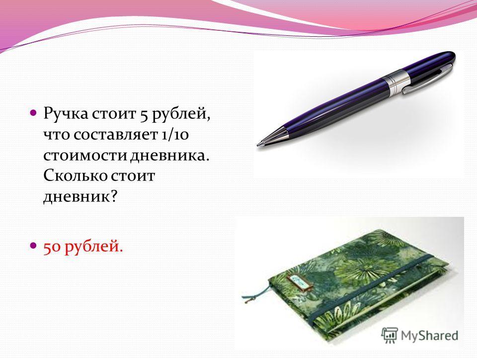 Ручка стоит 5 рублей, что составляет 1/10 стоимости дневника. Сколько стоит дневник? 50 рублей.