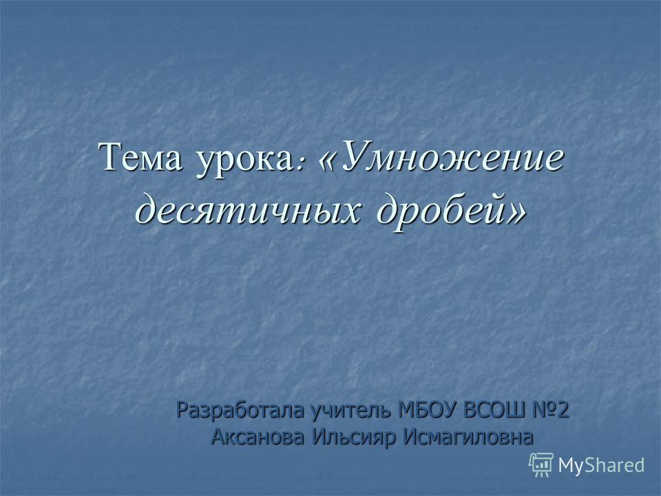Тема урока : « Умножение десятичных дробей» Разработала учитель МБОУ ВСОШ 2 Аксанова Ильсияр Исмагиловна