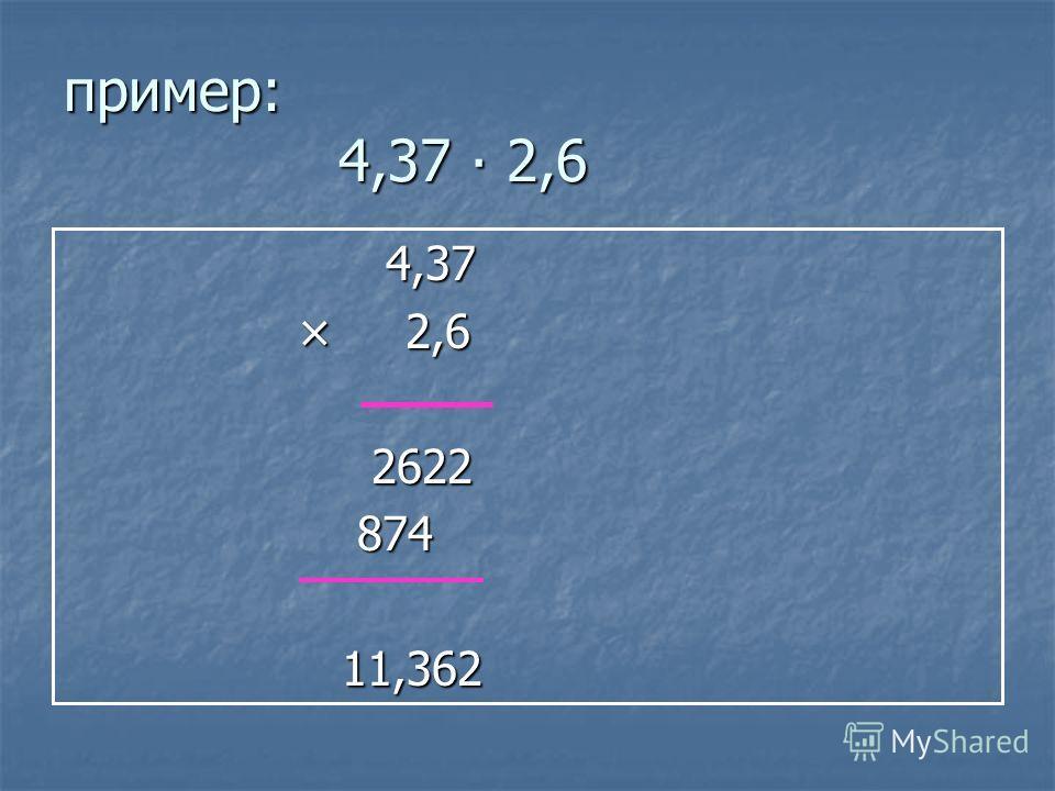 пример: 4,37 2,6 4,37 4,37 × 2,6 × 2,6 2622 2622 874 874 11,362 11,362