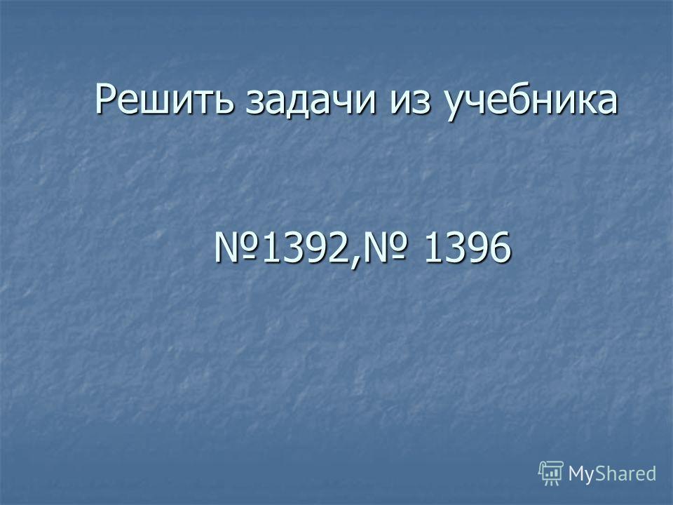 Решить задачи из учебника 1392, 1396