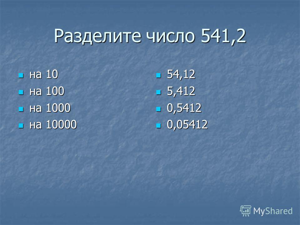 Разделите число 541,2 на 10 на 10 на 100 на 100 на 1000 на 1000 на 10000 на 10000 54,12 54,12 5,412 5,412 0,5412 0,5412 0,05412 0,05412