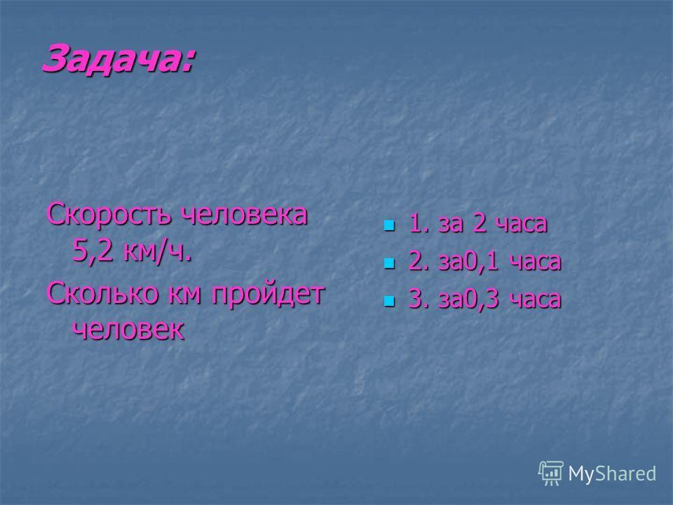 Задача: 1. за 2 часа 1. за 2 часа 2. за0,1 часа 2. за0,1 часа 3. за0,3 часа 3. за0,3 часа Скорость человека 5,2 км/ч. Сколько км пройдет человек