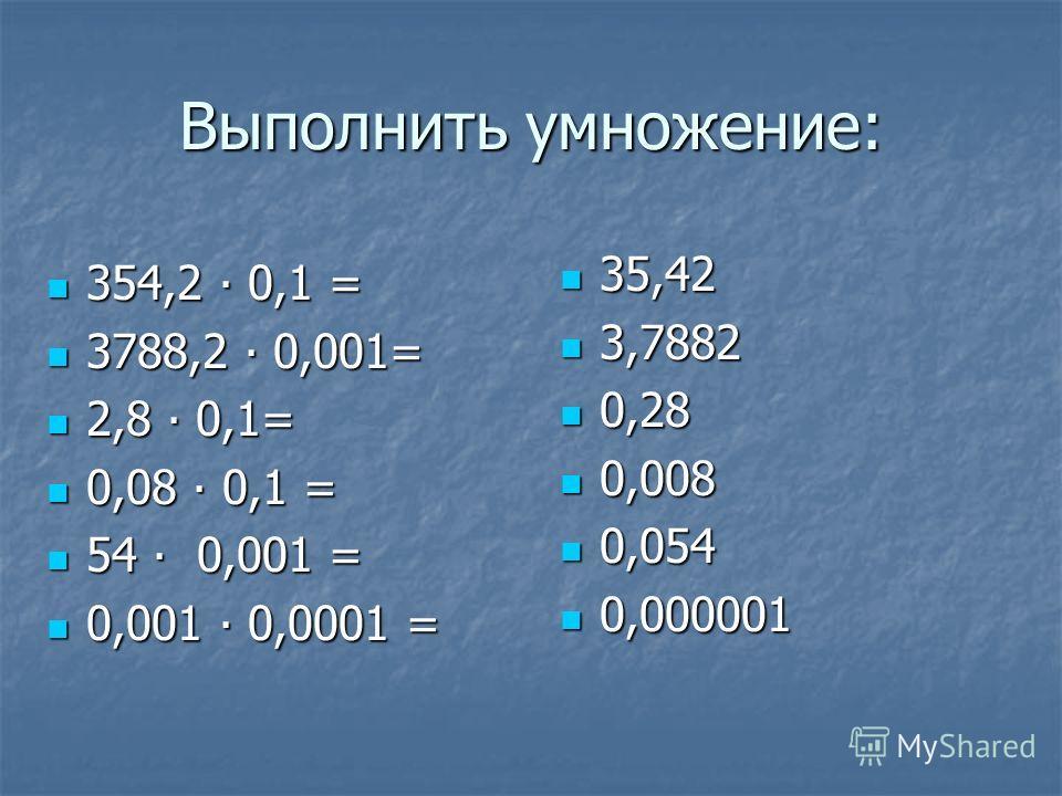 Выполнить умножение: 35,42 35,42 3,7882 3,7882 0,28 0,28 0,008 0,008 0,054 0,054 0,000001 0,000001 354,2 0,1 = 354,2 0,1 = 3788,2 0,001= 3788,2 0,001= 2,8 0,1= 2,8 0,1= 0,08 0,1 = 0,08 0,1 = 54 0,001 = 54 0,001 = 0,001 0,0001 = 0,001 0,0001 =