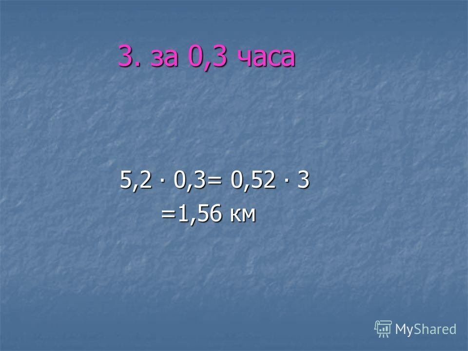 3. за 0,3 часа 3. за 0,3 часа 5,2 0,3= 0,52 3 5,2 0,3= 0,52 3 =1,56 км =1,56 км