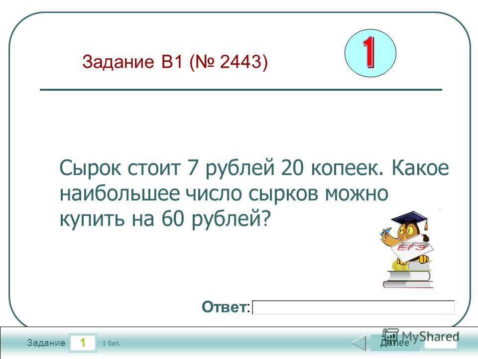 1 Задание Далее 1 бал. Ответ: Сырок стоит 7 рублей 20 копеек. Какое наибольшее число сырков можно купить на 60 рублей? Задание B1 ( 2443)