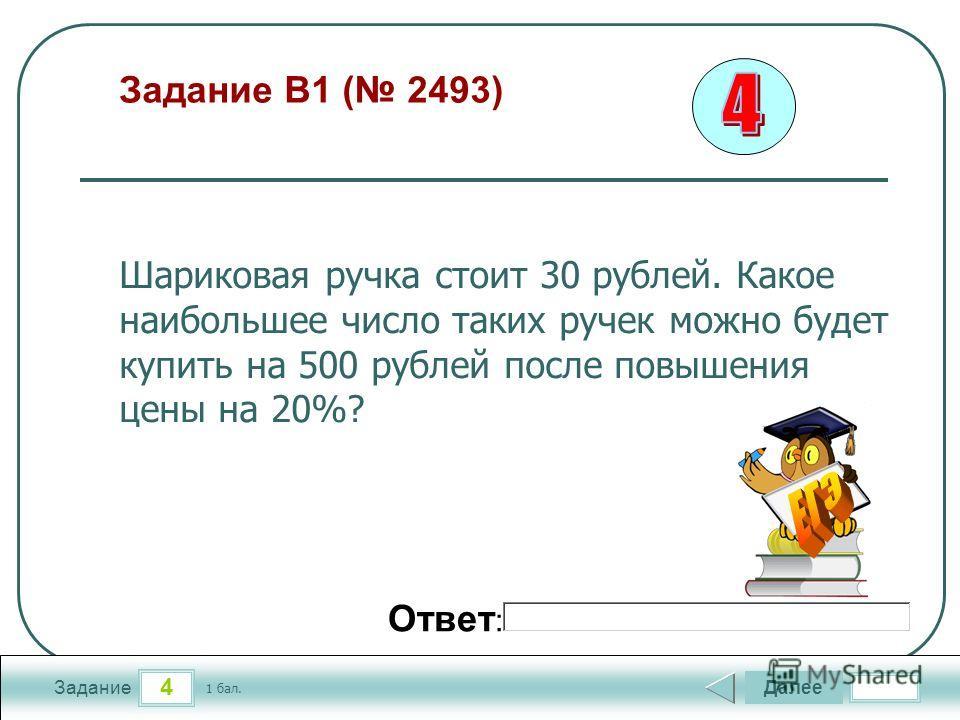4 Задание Задание B1 ( 2493) Далее 1 бал. Ответ : Шариковая ручка стоит 30 рублей. Какое наибольшее число таких ручек можно будет купить на 500 рублей после повышения цены на 20%?