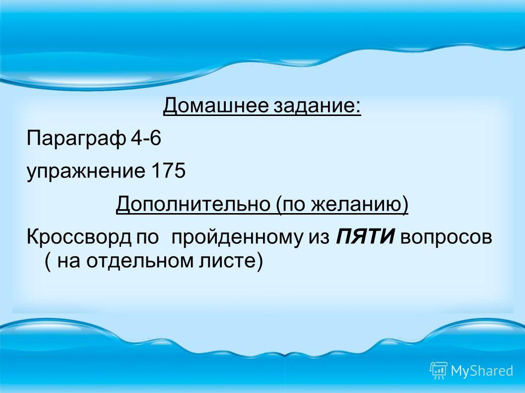Домашнее задание: Параграф 4-6 упражнение 175 Дополнительно (по желанию) Кроссворд по пройденному из ПЯТИ вопросов ( на отдельном листе)