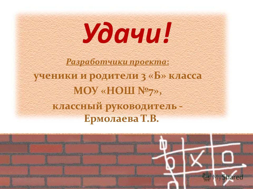 Удачи! Разработчики проекта: ученики и родители 3 «Б» класса МОУ «НОШ 7», классный руководитель - Ермолаева Т.В.