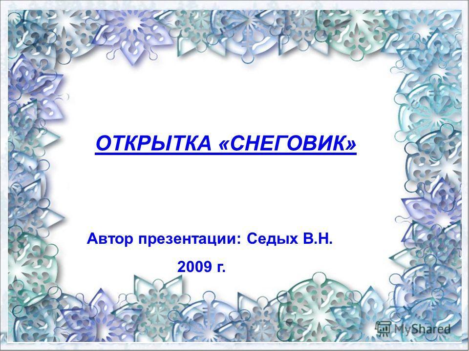 ОТКРЫТКА «СНЕГОВИК» Автор презентации: Седых В.Н. 2009 г.