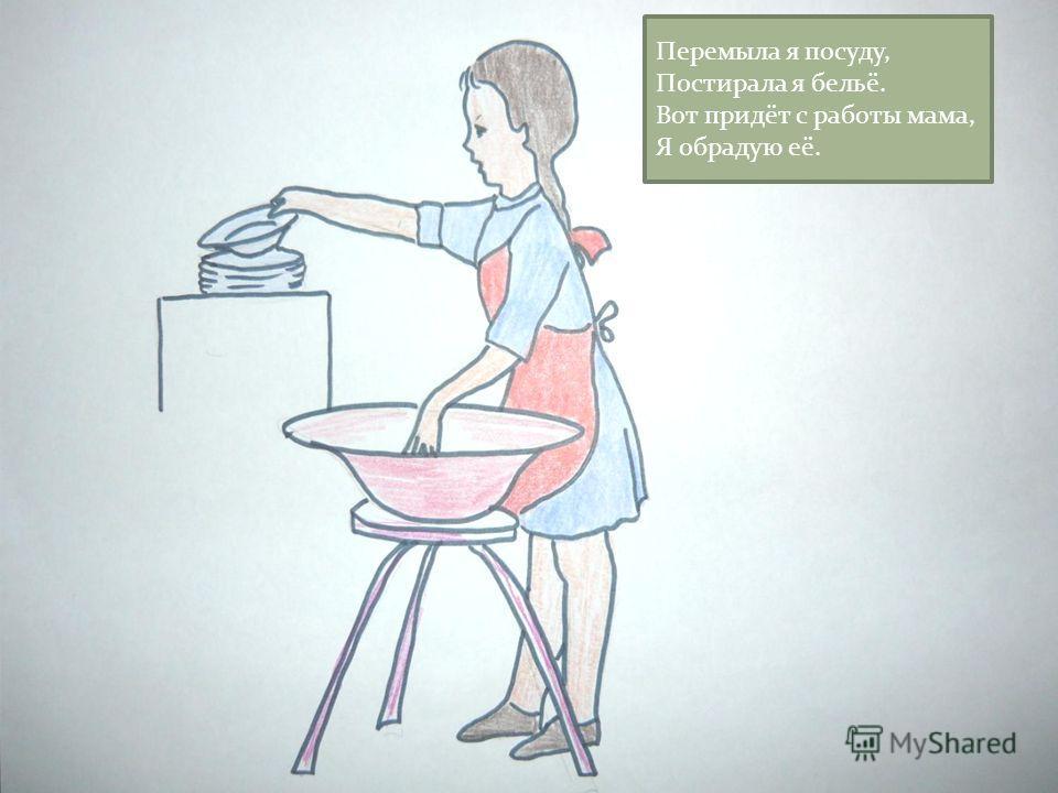Перемыла я посуду, Постирала я бельё. Вот придёт с работы мама, Я обрадую её.