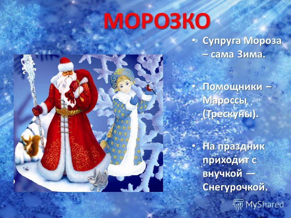 МОРОЗКО Супруга Мороза – сама Зима. Супруга Мороза – сама Зима. Помощники – Мароссы (Трескуны). Помощники – Мароссы (Трескуны). На праздник приходит с внучкой Снегурочкой. На праздник приходит с внучкой Снегурочкой.