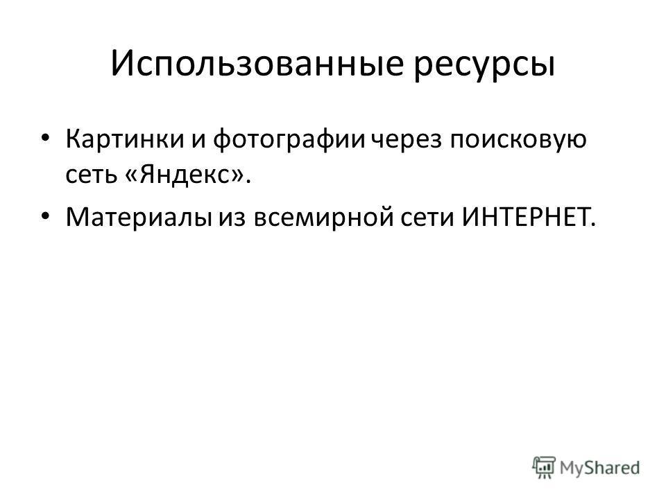 Использованные ресурсы Картинки и фотографии через поисковую сеть «Яндекс». Материалы из всемирной сети ИНТЕРНЕТ.