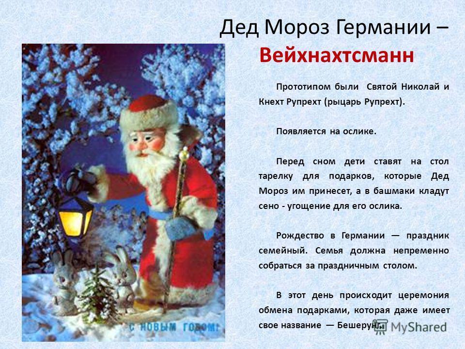 Дед Мороз Германии – Вейхнахтсманн Прототипом были Святой Николай и Кнехт Рупрехт (рыцарь Рупрехт). Появляется на ослике. Перед сном дети ставят на стол тарелку для подарков, которые Дед Мороз им принесет, а в башмаки кладут сено - угощение для его о