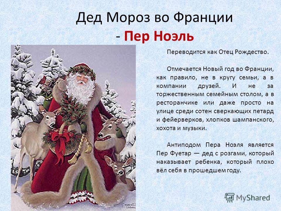 Дед Мороз во Франции - Пер Ноэль Переводится как Отец Рождество. Отмечается Новый год во Франции, как правило, не в кругу семьи, а в компании друзей. И не за торжественным семейным столом, а в ресторанчике или даже просто на улице среди сотен сверкаю