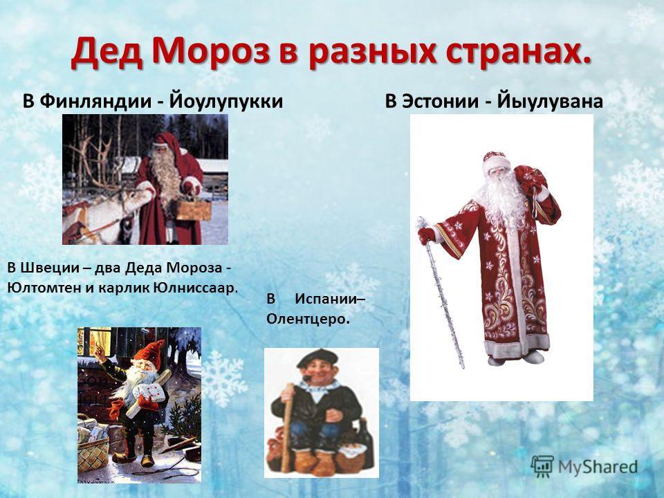 Дед Мороз в разных странах. В Финляндии - ЙоулупуккиВ Эстонии - Йыулувана В Швеции – два Деда Мороза - Юлтомтен и карлик Юлниссаар. В Испании– Олентцеро.