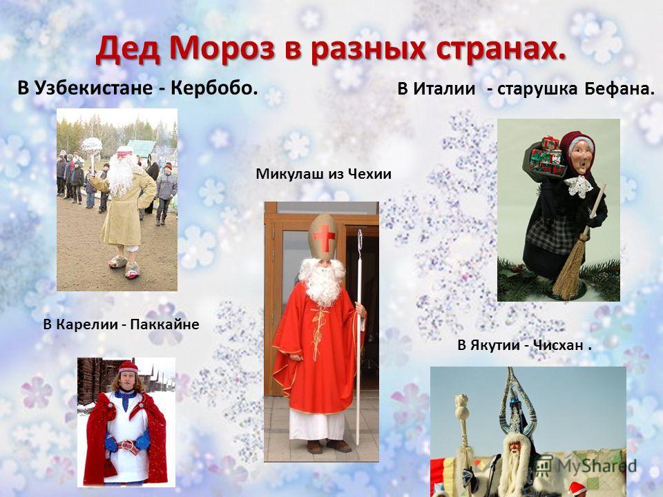 Дед Мороз в разных странах. В Узбекистане - Кербобо. В Италии - старушка Бефана. В Якутии - Чисхан. В Карелии - Паккайне Микулаш из Чехии