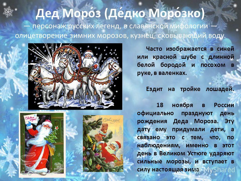 Дед Моро́з (Де́дко Моро́зко) персонаж русских легенд, в славянской мифологии олицетворение зимних морозов, кузнец, сковывающий воду. Часто изображается в синей или красной шубе с длинной белой бородой и посохом в руке, в валенках. Ездит на тройке лош