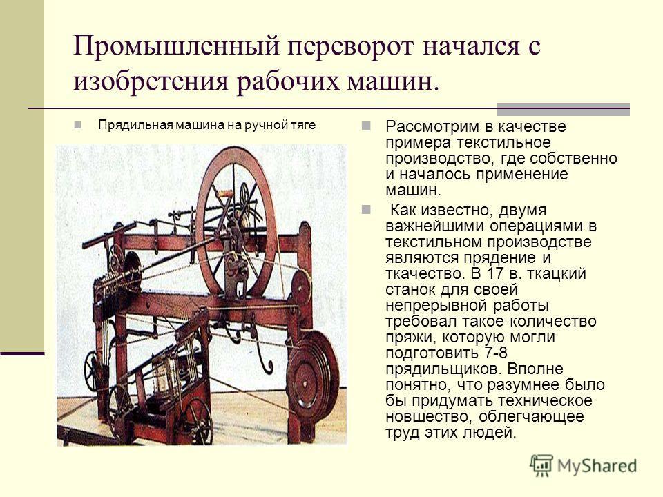 Промышленный переворот начался с изобретения рабочих машин. Прядильная машина на ручной тяге Рассмотрим в качестве примера текстильное производство, где собственно и началось применение машин. Как известно, двумя важнейшими операциями в текстильном п