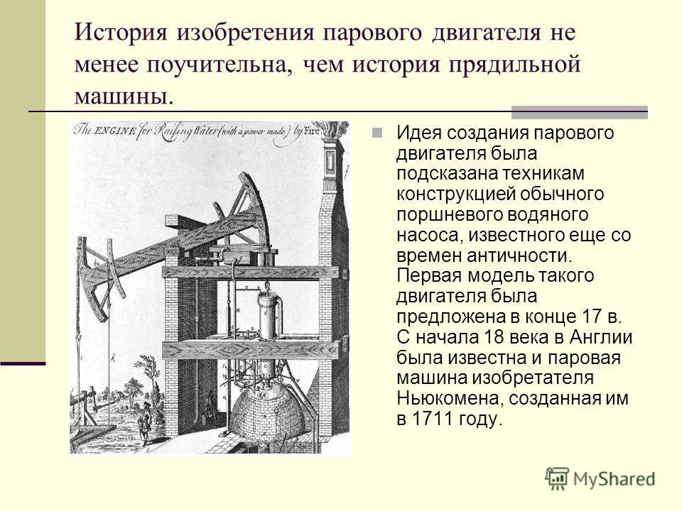 История изобретения парового двигателя не менее поучительна, чем история прядильной машины. Идея создания парового двигателя была подсказана техникам конструкцией обычного поршневого водяного насоса, известного еще со времен античности. Первая модель