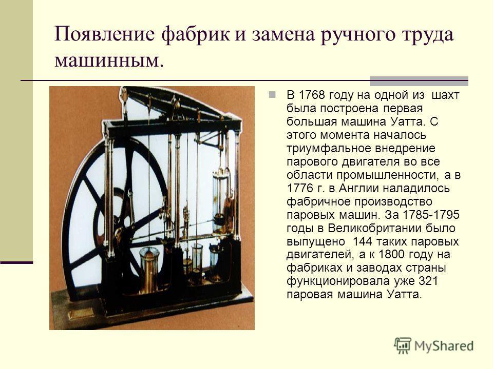 Появление фабрик и замена ручного труда машинным. В 1768 году на одной из шахт была построена первая большая машина Уатта. С этого момента началось триумфальное внедрение парового двигателя во все области промышленности, а в 1776 г. в Англии наладило