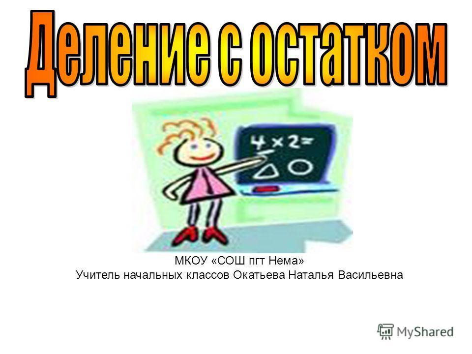 МКОУ «СОШ пгт Нема» Учитель начальных классов Окатьева Наталья Васильевна