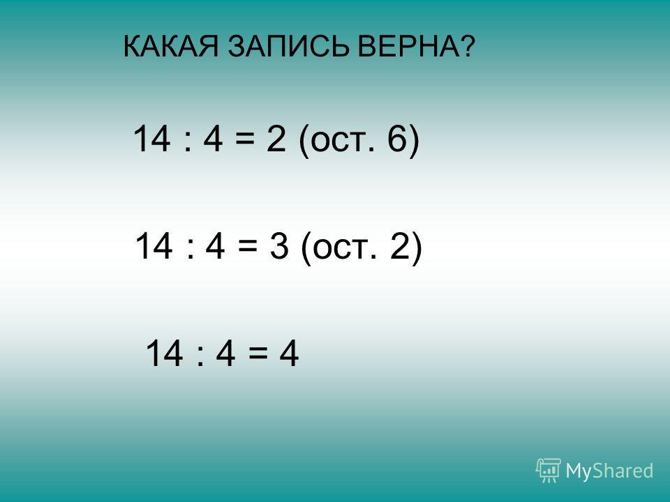 КАКАЯ ЗАПИСЬ ВЕРНА? 14 : 4 = 2 (ост. 6) 14 : 4 = 3 (ост. 2) 14 : 4 = 4
