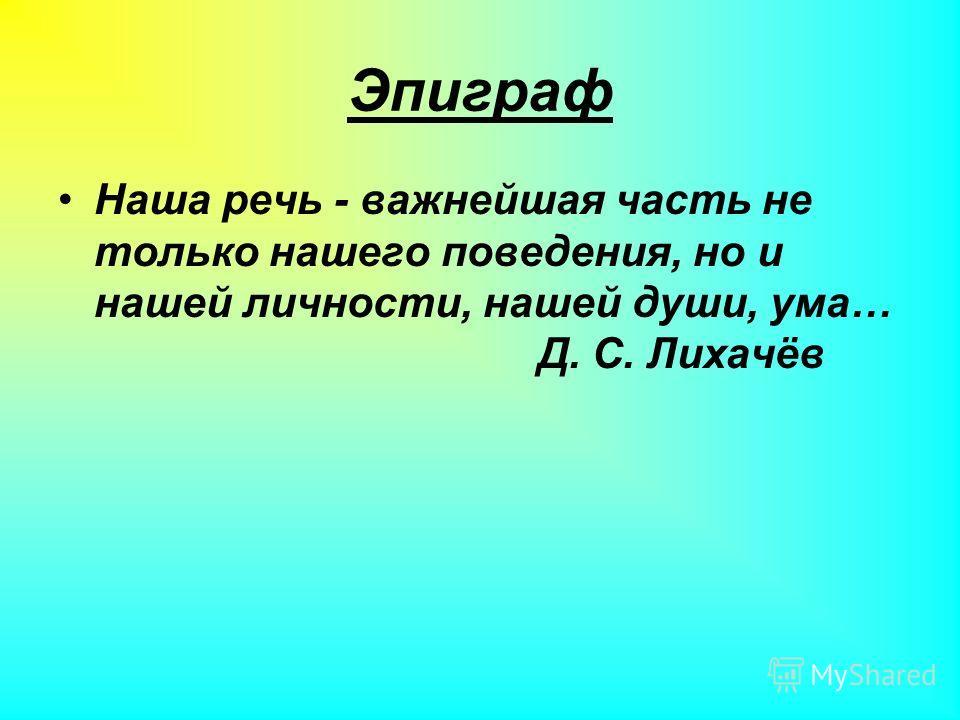 Эпиграф Наша речь - важнейшая часть не только нашего поведения, но и нашей личности, нашей души, ума… Д. С. Лихачёв