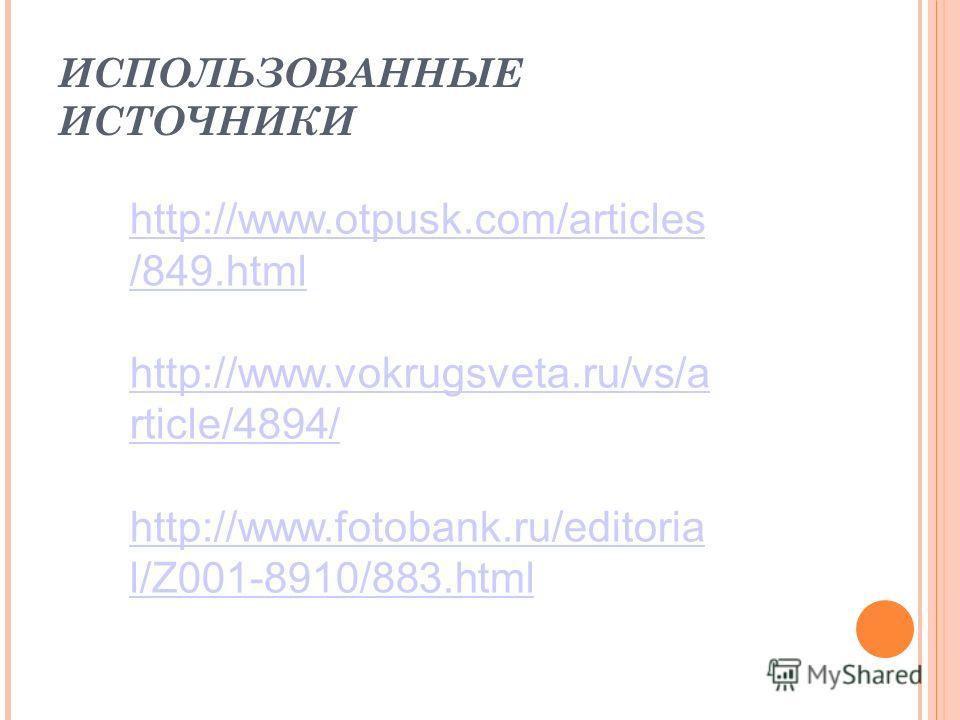 ИСПОЛЬЗОВАННЫЕ ИСТОЧНИКИ http://www.otpusk.com/articles /849.html http://www.vokrugsveta.ru/vs/a rticle/4894/ http://www.fotobank.ru/editoria l/Z001-8910/883.html