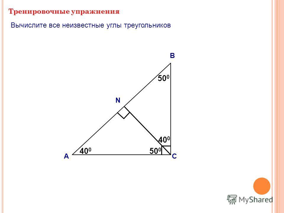 Тренировочные упражнения А В С ? ? 500500 40 0 Вычислите все неизвестные углы треугольников N ? 40 0 ? 500500