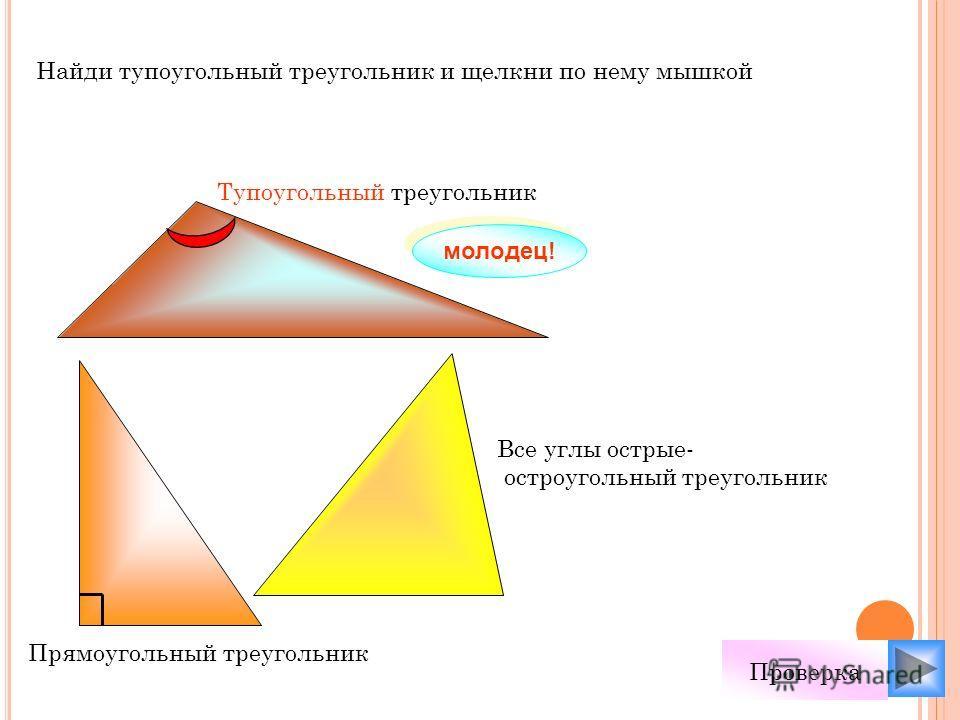 Найди тупоугольный треугольник и щелкни по нему мышкой молодец! Проверка Все углы острые- остроугольный треугольник Тупоугольный треугольник Прямоугольный треугольник