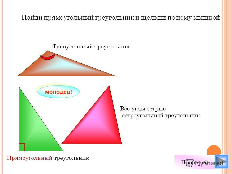 Найди прямоугольный треугольник и щелкни по нему мышкой молодец! Проверка Все углы острые- остроугольный треугольник Тупоугольный треугольник Прямоугольный треугольник