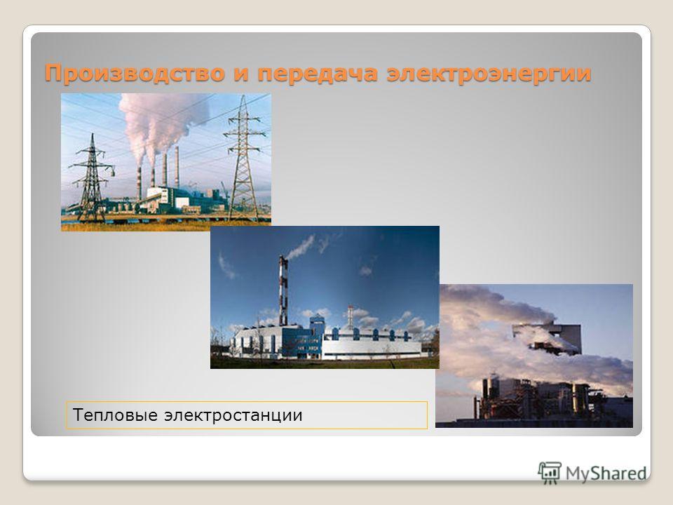 Производство и передача электроэнергии Тепловые электростанции