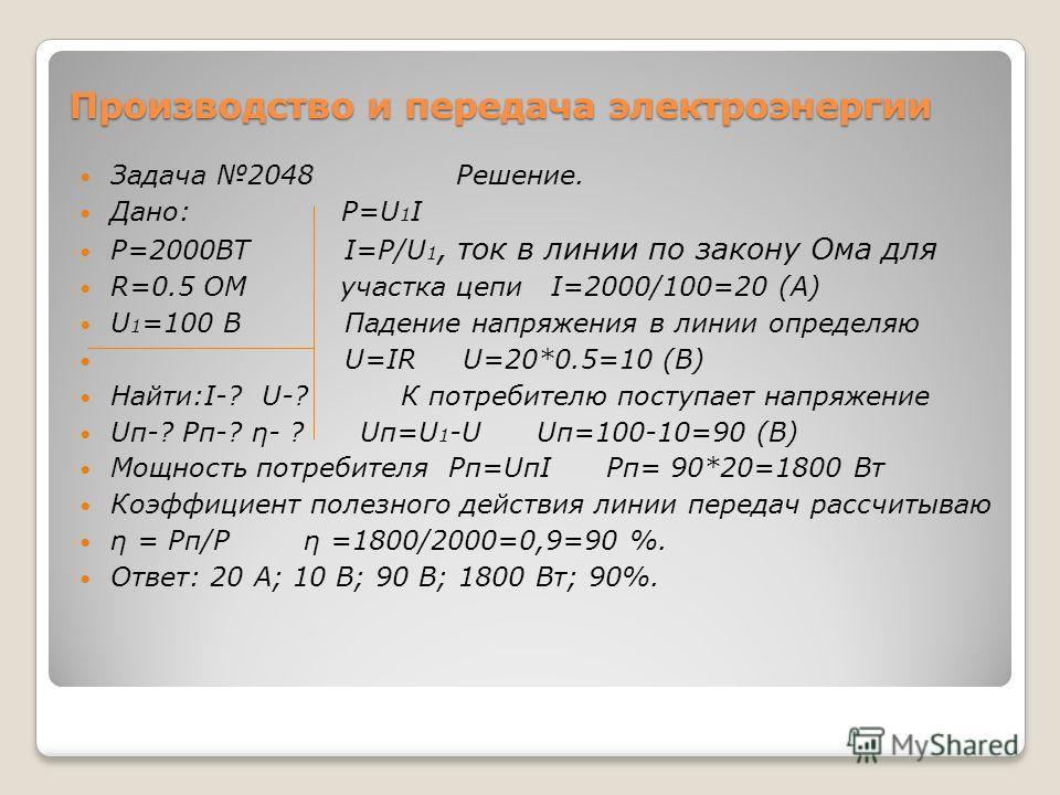 Производство и передача электроэнергии Задача 2048 Решение. Дано: P=U 1 I P=2000ВТ I=P/U 1, ток в линии по закону Ома для R=0.5 ОМ участка цепи I=2000/100=20 (А) U 1 =100 В Падение напряжения в линии определяю U=IR U=20*0.5=10 (В) Найти:I-? U-? К пот