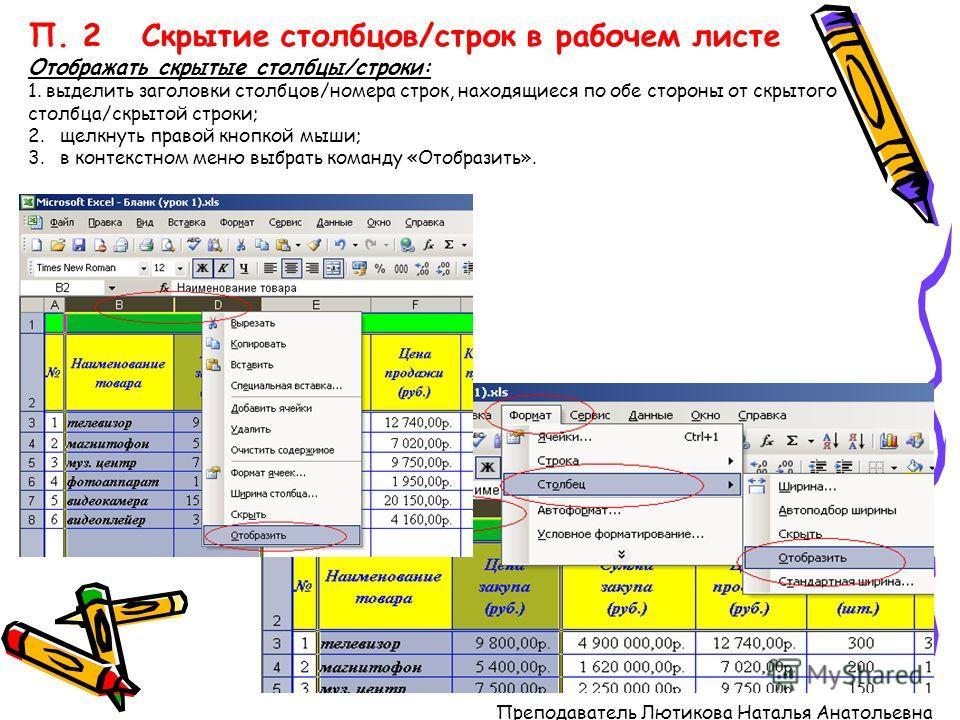 П. 2 Скрытие столбцов/строк в рабочем листе Отображать скрытые столбцы/строки: 1. выделить заголовки столбцов/номера строк, находящиеся по обе стороны от скрытого столбца/скрытой строки; 2. щелкнуть правой кнопкой мыши; 3. в контекстном меню выбрать