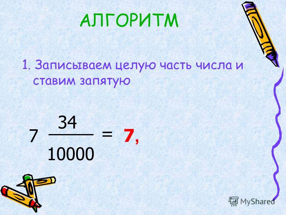 АЛГОРИТМ 1. Записываем целую часть числа и ставим запятую 7 34 10000 = 7,7,