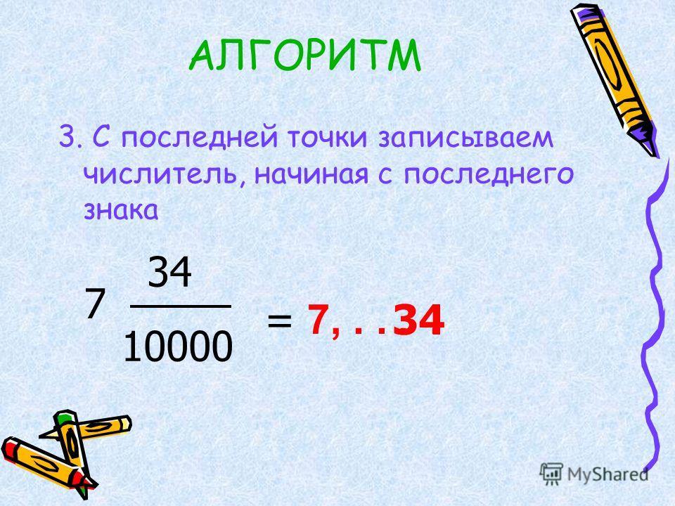 АЛГОРИТМ 3. С последней точки записываем числитель, начиная с последнего знака 7 34 10000 = 7,.. 34..