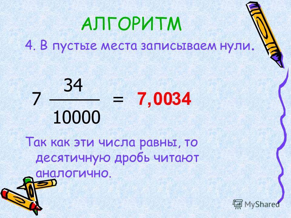 АЛГОРИТМ 4. В пустые места записываем нули. Так как эти числа равны, то десятичную дробь читают аналогично. 7 34 10000 = 7,..3400