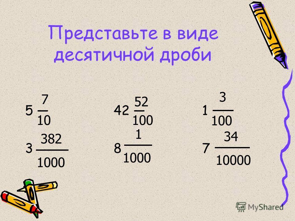 Представьте в виде десятичной дроби 5 42 1 3 8 7 7 10 52 100 3 100 382 1000 1 1000 34 10000