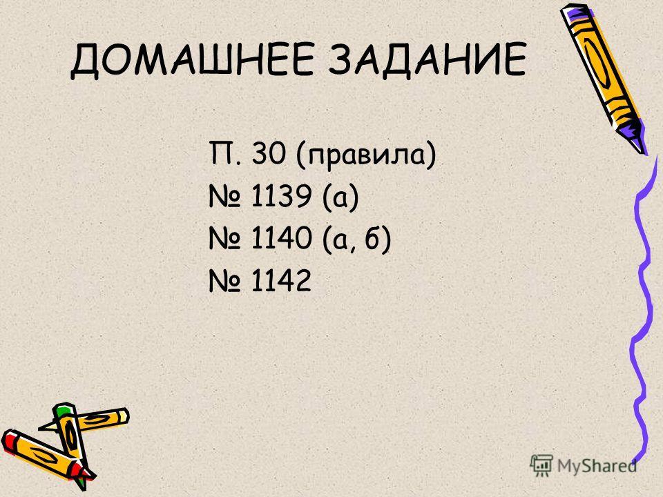 ДОМАШНЕЕ ЗАДАНИЕ П. 30 (правила) 1139 (а) 1140 (а, б) 1142