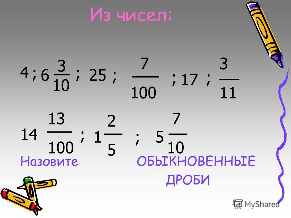 Из чисел: Назовите ОБЫКНОВЕННЫЕ ДРОБИ 3 10 7 100 3 11 2525 4; 6 ; 25; ; 17 ; 14 13 100 ; 1;5 7 10