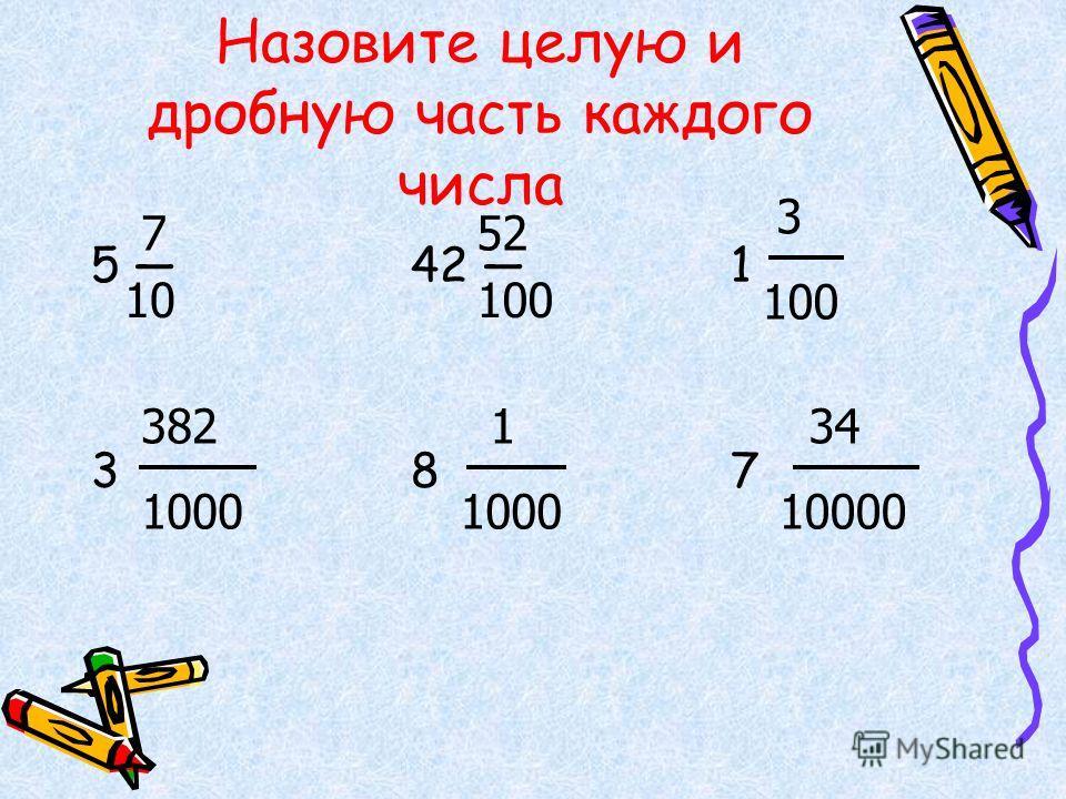 Назовите целую и дробную часть каждого числа 5 42 1 3 8 7 7 10 52 100 3 100 382 1000 1 1000 34 10000