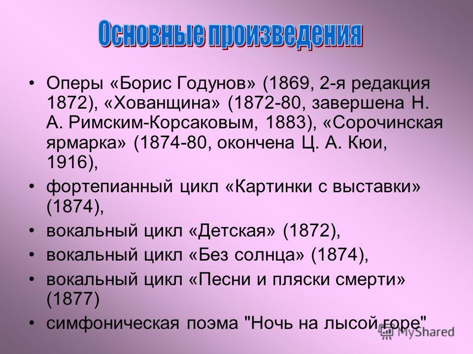 Оперы «Борис Годунов» (1869, 2-я редакция 1872), «Хованщина» (1872-80, завершена Н. А. Римским-Корсаковым, 1883), «Сорочинская ярмарка» (1874-80, окончена Ц. А. Кюи, 1916), фортепианный цикл «Картинки с выставки» (1874), вокальный цикл «Детская» (187