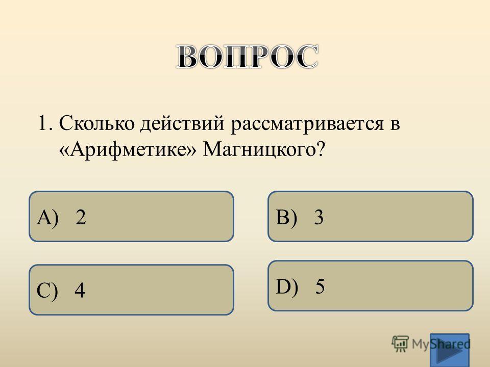 1. Сколько действий рассматривается в «Арифметике» Магницкого? А) 2 C) 4 D) 5 B) 3